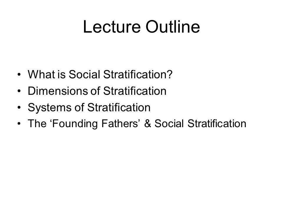 Lecture Outline What is Social Stratification? Dimensions of Stratification Systems of Stratification The Founding Fathers & Social Stratification