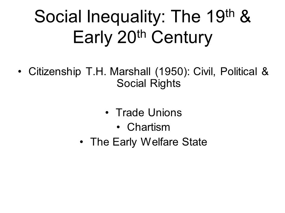 Social Inequality: The 19 th & Early 20 th Century Citizenship T.H. Marshall (1950): Civil, Political & Social Rights Trade Unions Chartism The Early