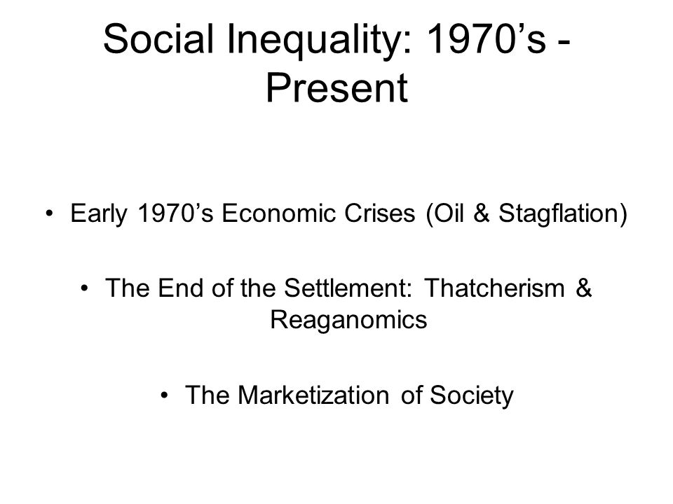 Social Inequality: 1970s - Present Early 1970s Economic Crises (Oil & Stagflation) The End of the Settlement: Thatcherism & Reaganomics The Marketizat