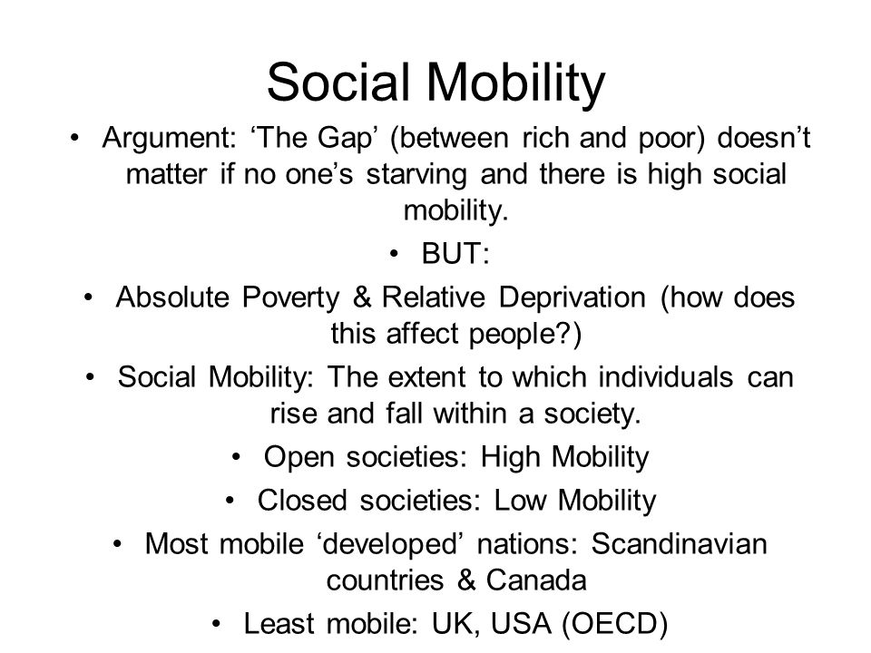 Social Mobility Argument: The Gap (between rich and poor) doesnt matter if no ones starving and there is high social mobility. BUT: Absolute Poverty &