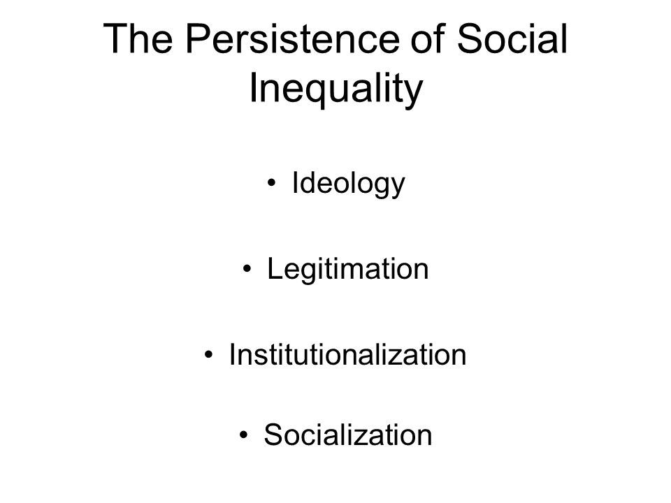 The Persistence of Social Inequality Ideology Legitimation Institutionalization Socialization