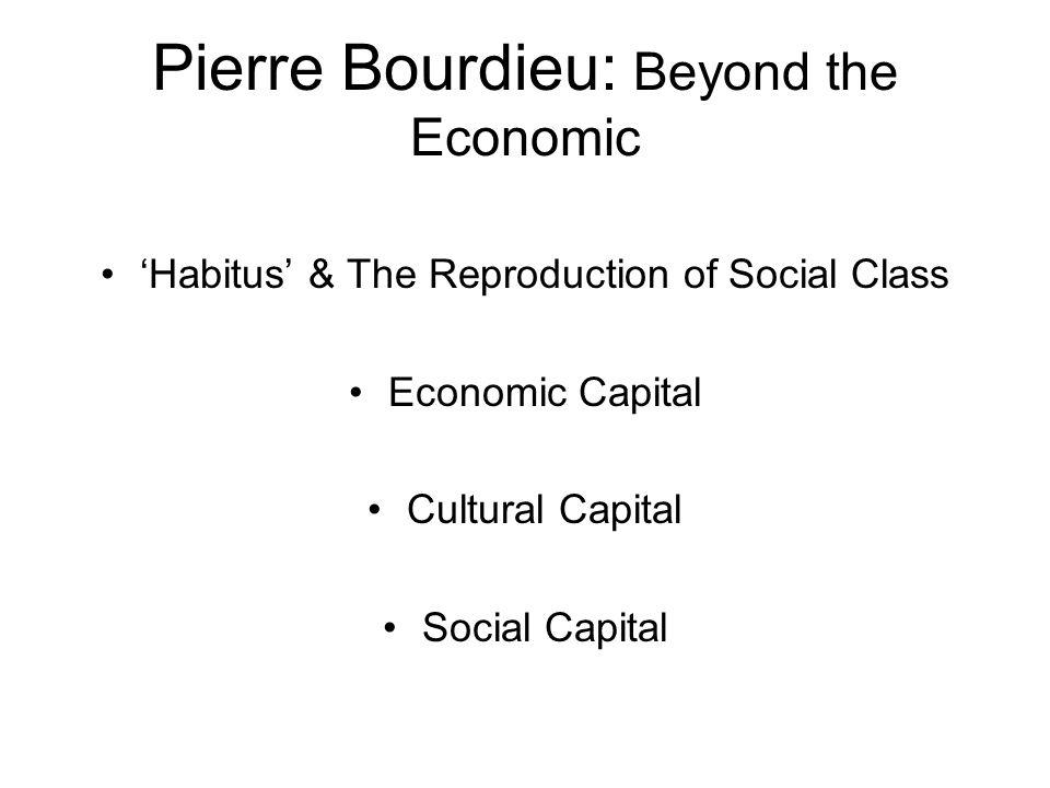 Pierre Bourdieu: Beyond the Economic Habitus & The Reproduction of Social Class Economic Capital Cultural Capital Social Capital