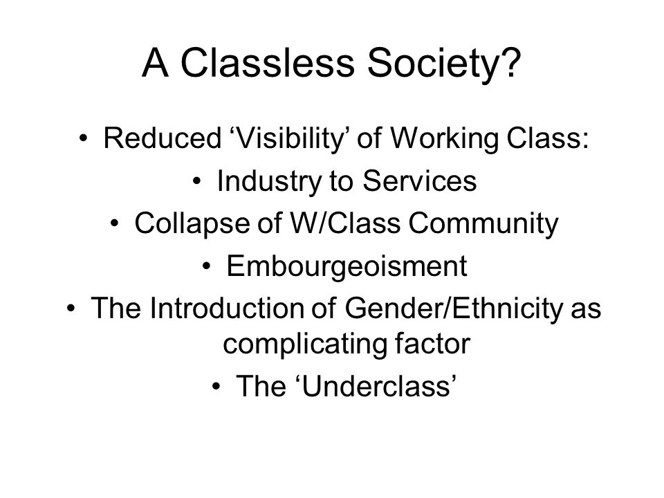 A Classless Society? Reduced Visibility of Working Class: Industry to Services Collapse of W/Class Community Embourgeoisment The Introduction of Gende