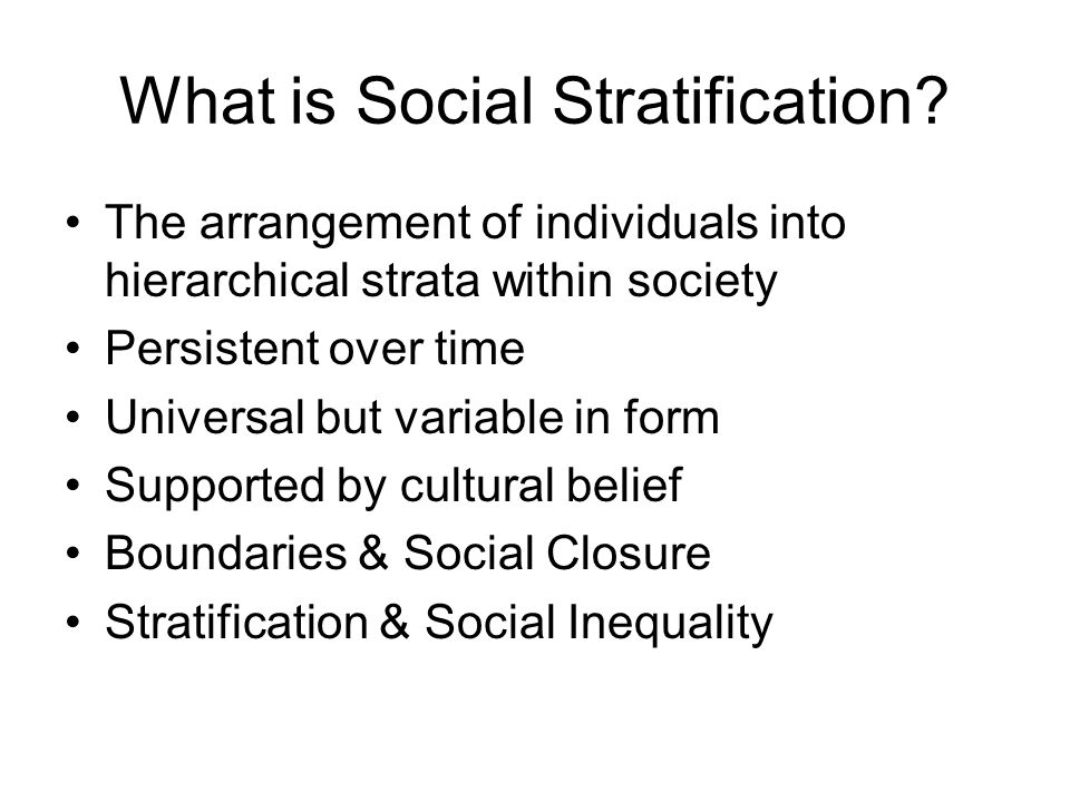 What is Social Stratification? The arrangement of individuals into hierarchical strata within society Persistent over time Universal but variable in f