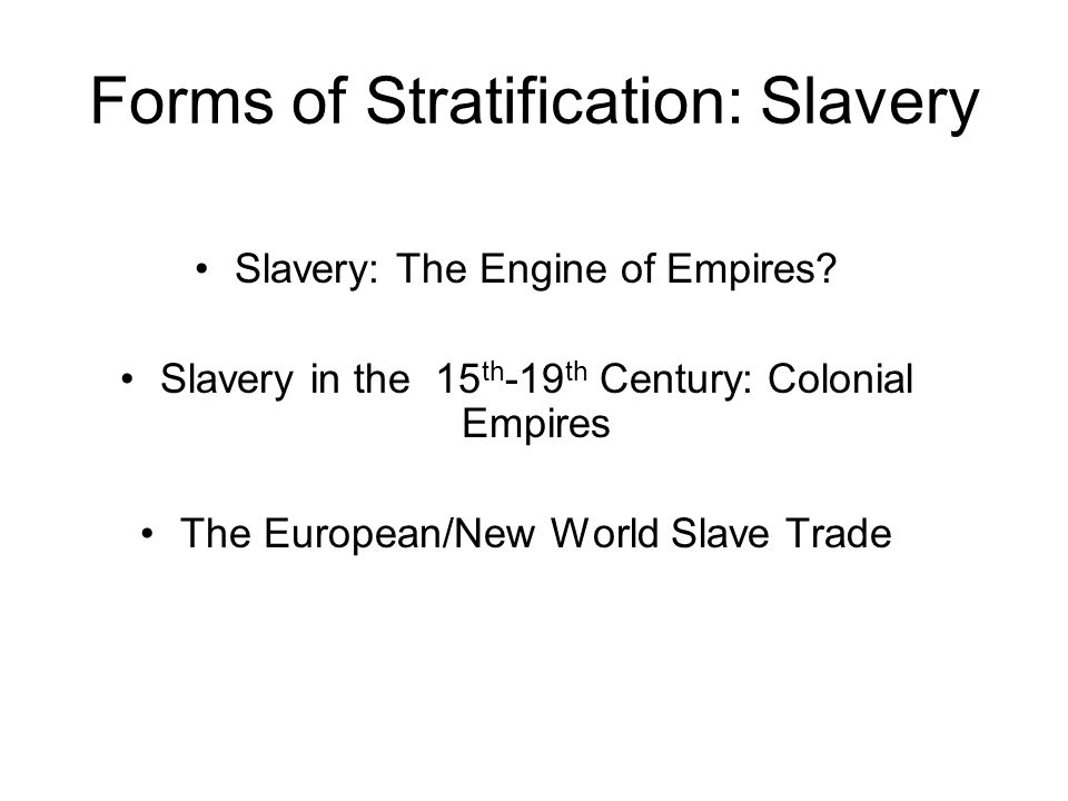 Forms of Stratification: Slavery Slavery: The Engine of Empires? Slavery in the 15 th -19 th Century: Colonial Empires The European/New World Slave Tr
