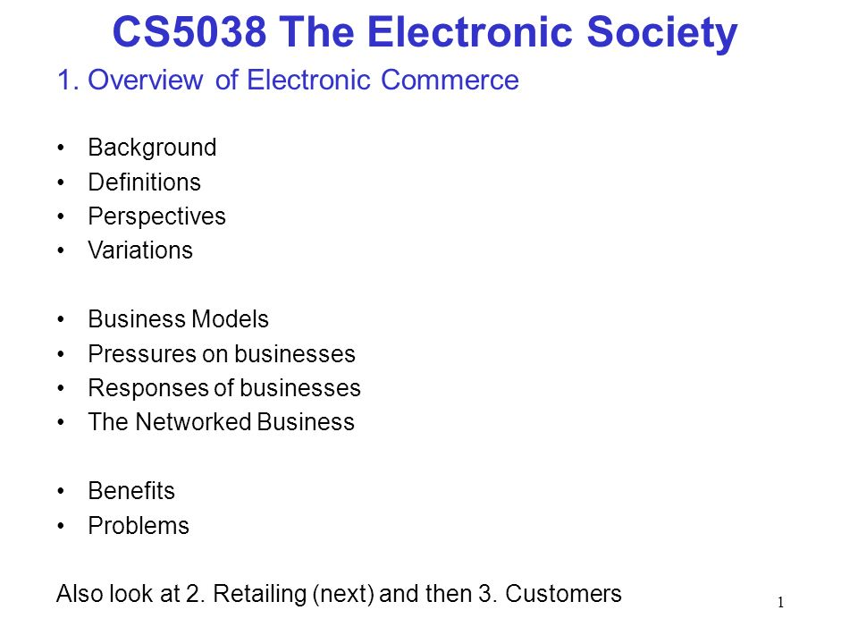 1 CS5038 The Electronic Society 1. Overview of Electronic Commerce Background Definitions Perspectives Variations Business Models Pressures on busines