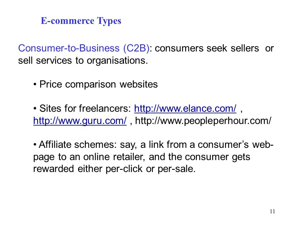 11 E-commerce Types Consumer-to-Business (C2B): consumers seek sellers or sell services to organisations. Price comparison websites Sites for freelanc