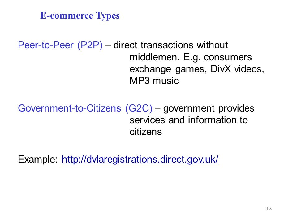 12 E-commerce Types Peer-to-Peer (P2P) – direct transactions without middlemen. E.g. consumers exchange games, DivX videos, MP3 music Government-to-Ci