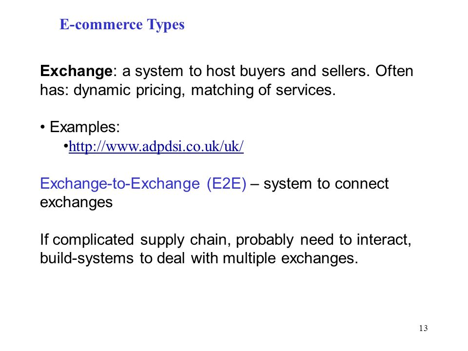 13 E-commerce Types Exchange: a system to host buyers and sellers. Often has: dynamic pricing, matching of services. Examples: http://www.adpdsi.co.uk