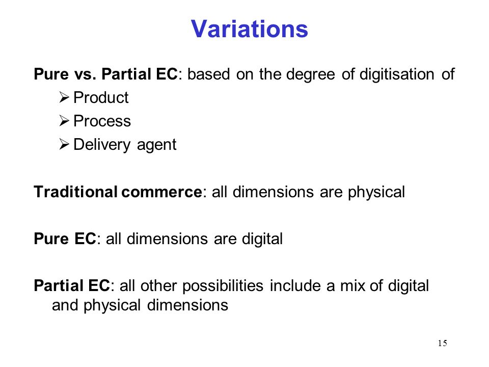 15 Variations Pure vs. Partial EC: based on the degree of digitisation of Product Process Delivery agent Traditional commerce: all dimensions are phys