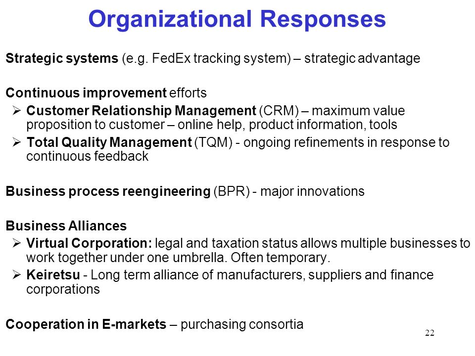 22 Organizational Responses Strategic systems (e.g. FedEx tracking system) – strategic advantage Continuous improvement efforts Customer Relationship