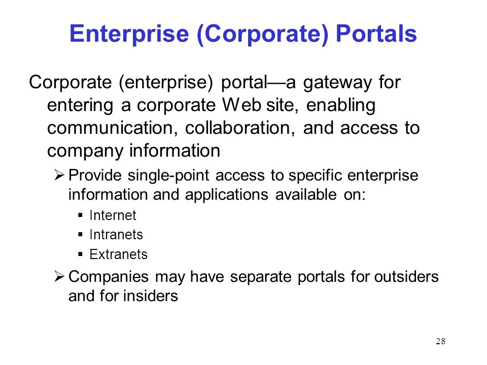 28 Enterprise (Corporate) Portals Corporate (enterprise) portala gateway for entering a corporate Web site, enabling communication, collaboration, and