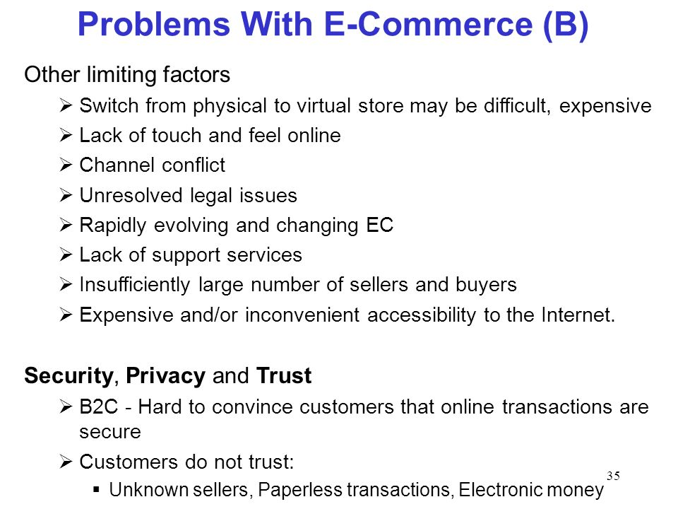 35 Problems With E-Commerce (B) Other limiting factors Switch from physical to virtual store may be difficult, expensive Lack of touch and feel online