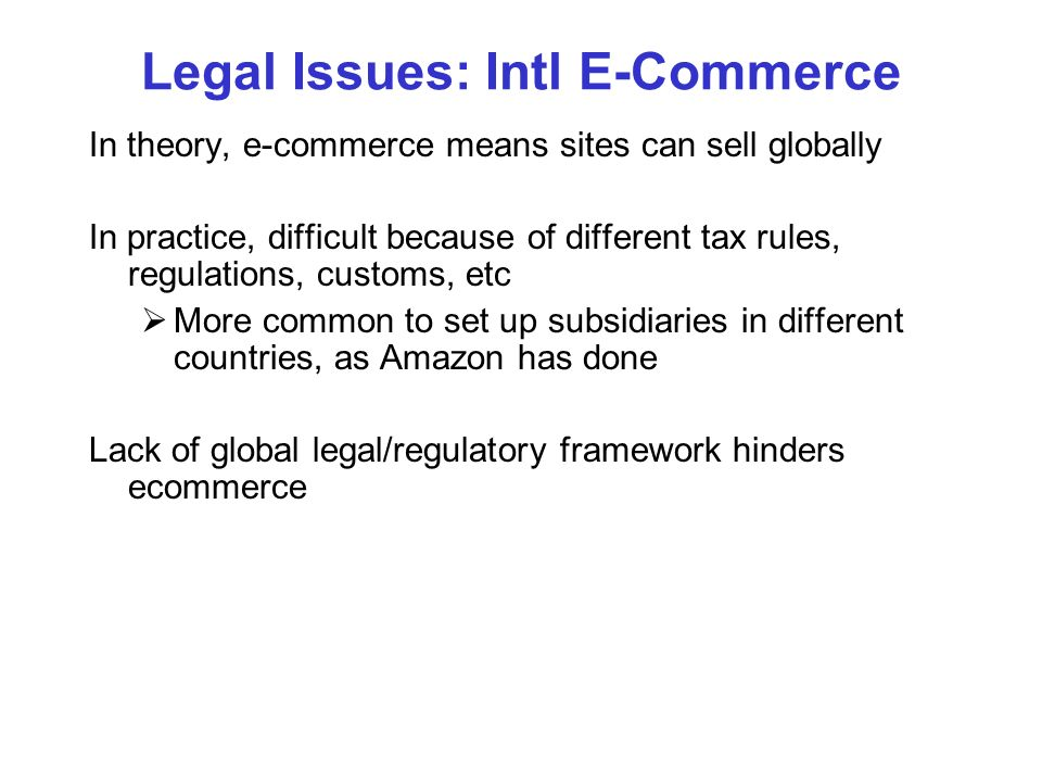 Legal Issues: Intl E-Commerce In theory, e-commerce means sites can sell globally In practice, difficult because of different tax rules, regulations,