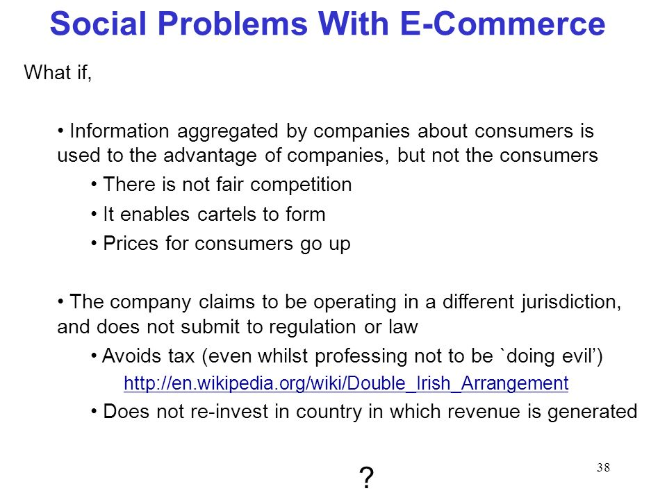 38 Social Problems With E-Commerce What if, Information aggregated by companies about consumers is used to the advantage of companies, but not the con