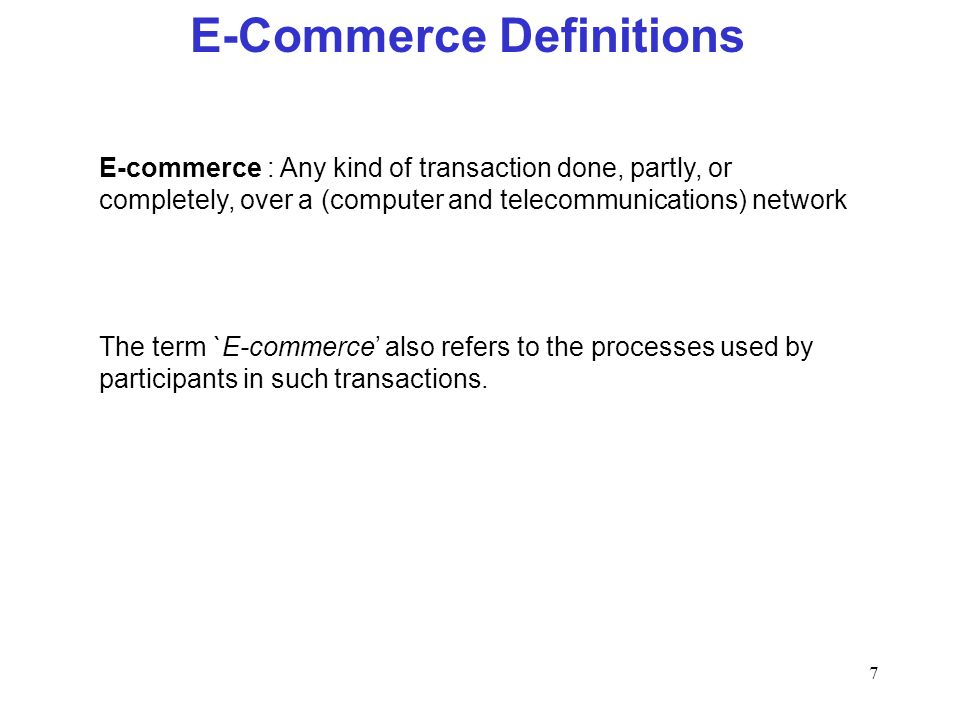 7 E-Commerce Definitions E-commerce : Any kind of transaction done, partly, or completely, over a (computer and telecommunications) network The term `