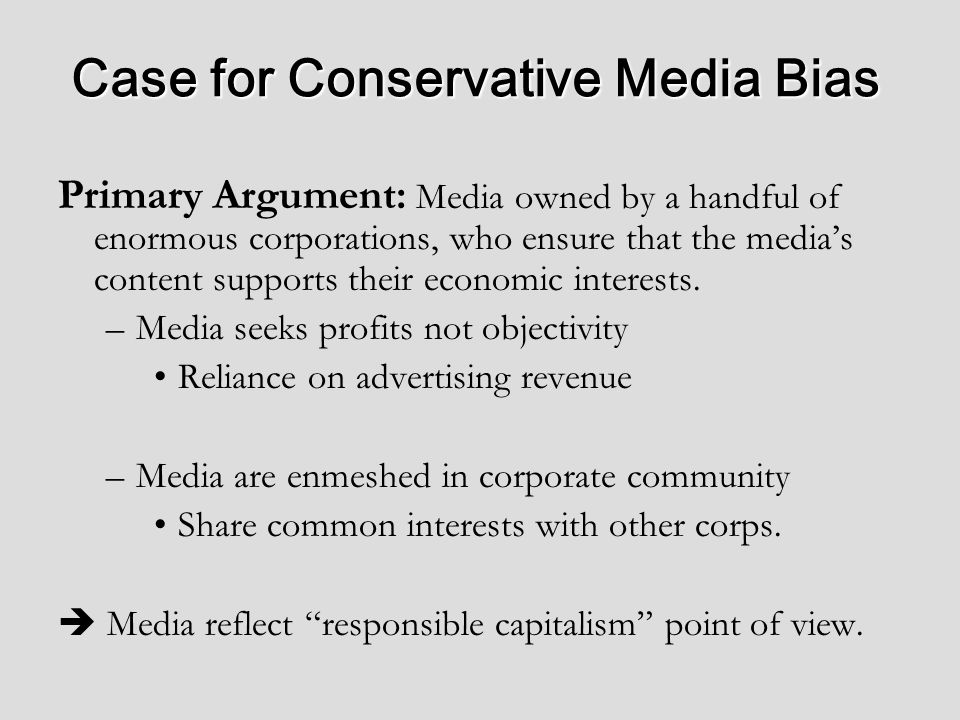 Case for Conservative Media Bias Primary Argument: Media owned by a handful of enormous corporations, who ensure that the medias content supports their economic interests.