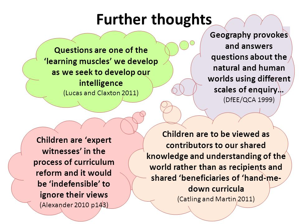 Further thoughts Children are expert witnesses in the process of curriculum reform and it would be indefensible to ignore their views (Alexander 2010 p143) Questions are one of the learning muscles we develop as we seek to develop our intelligence (Lucas and Claxton 2011) Geography provokes and answers questions about the natural and human worlds using different scales of enquiry… (DfEE/QCA 1999) Children are to be viewed as contributors to our shared knowledge and understanding of the world rather than as recipients and shared beneficiaries of hand-me- down curricula (Catling and Martin 2011)