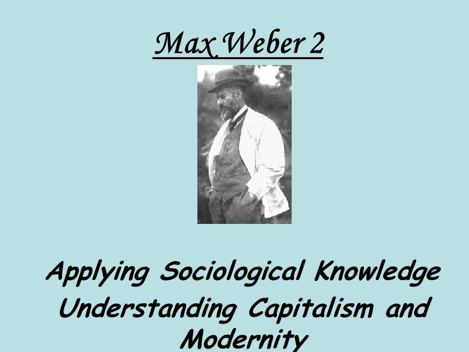Max Weber 2 Applying Sociological Knowledge Understanding Capitalism and Modernity