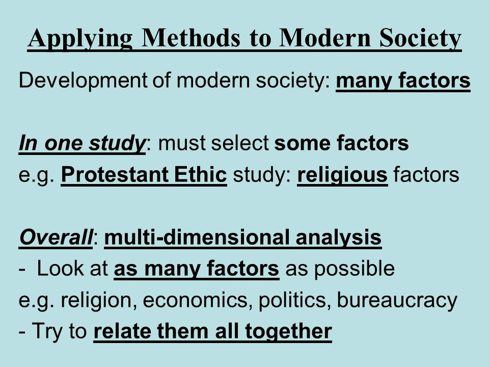 Applying Methods to Modern Society Development of modern society: many factors In one study: must select some factors e.g. Protestant Ethic study: rel