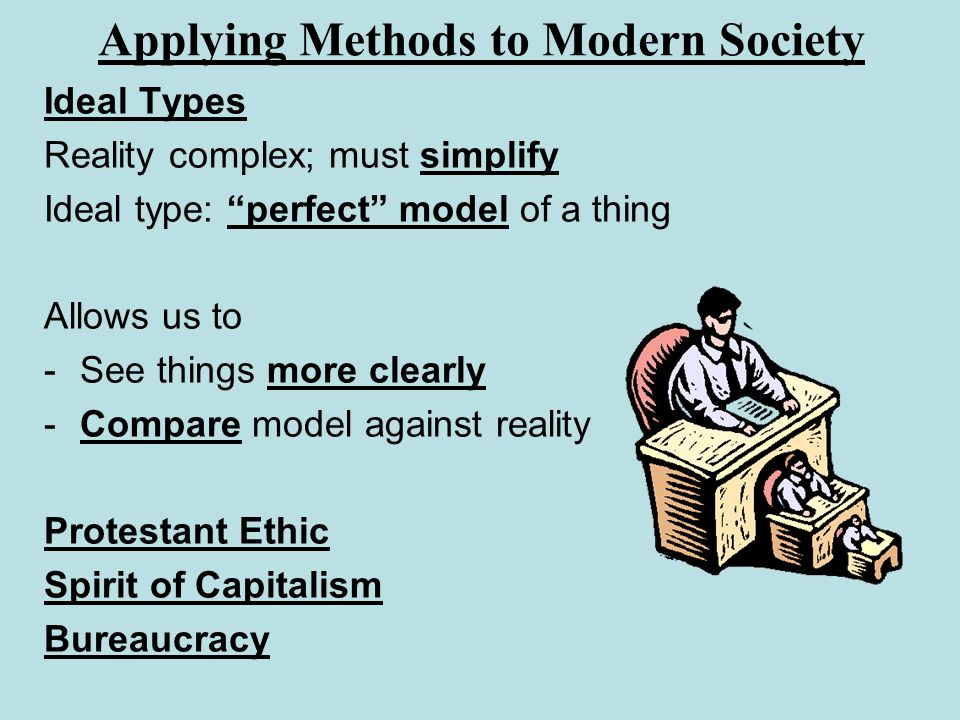 Applying Methods to Modern Society Ideal Types Reality complex; must simplify Ideal type: perfect model of a thing Allows us to -See things more clear