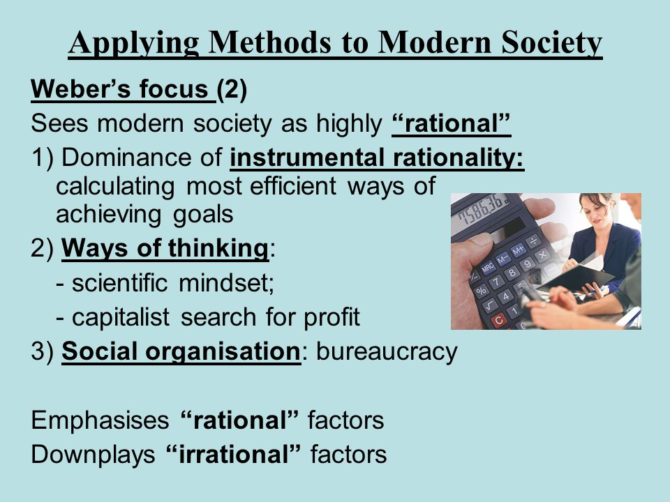 Applying Methods to Modern Society Webers focus (2) Sees modern society as highly rational 1) Dominance of instrumental rationality: calculating most