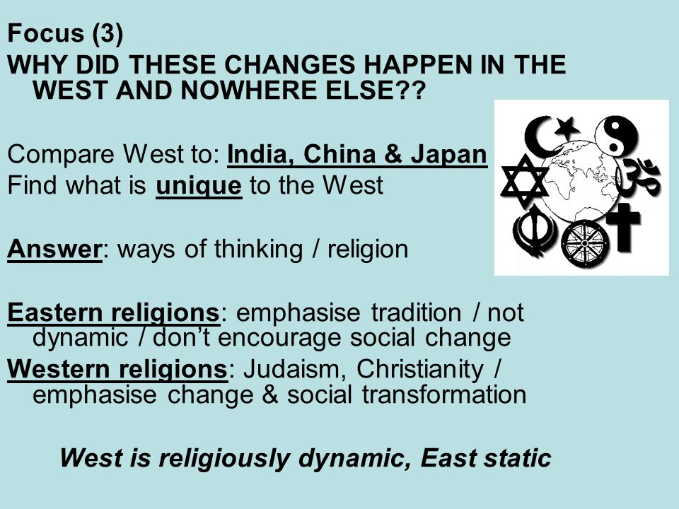 Focus (3) WHY DID THESE CHANGES HAPPEN IN THE WEST AND NOWHERE ELSE?? Compare West to: India, China & Japan Find what is unique to the West Answer: wa