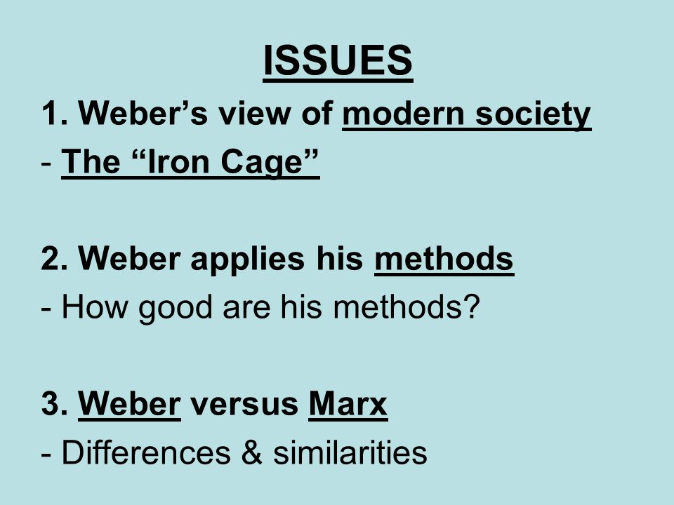 OUTLINE 1.Webers life 2.Webers view of modern society 3.Webers methods: recap 4.Applying methods to modern society 5.Weber & Marx 6.Weber: the rise of capitalism 7.(Weber & Marx – again) 8.The Iron Cage 9.Evaluation