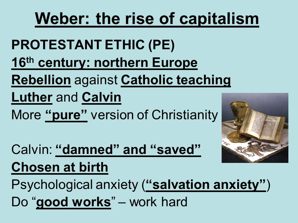 Weber: the rise of capitalism PROTESTANT ETHIC (PE) 16 th century: northern Europe Rebellion against Catholic teaching Luther and Calvin More pure ver