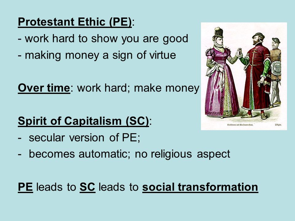 Protestant Ethic (PE): - work hard to show you are good - making money a sign of virtue Over time: work hard; make money Spirit of Capitalism (SC): -s