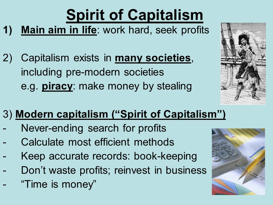 Spirit of Capitalism 1)Main aim in life: work hard, seek profits 2)Capitalism exists in many societies, including pre-modern societies e.g. piracy: ma