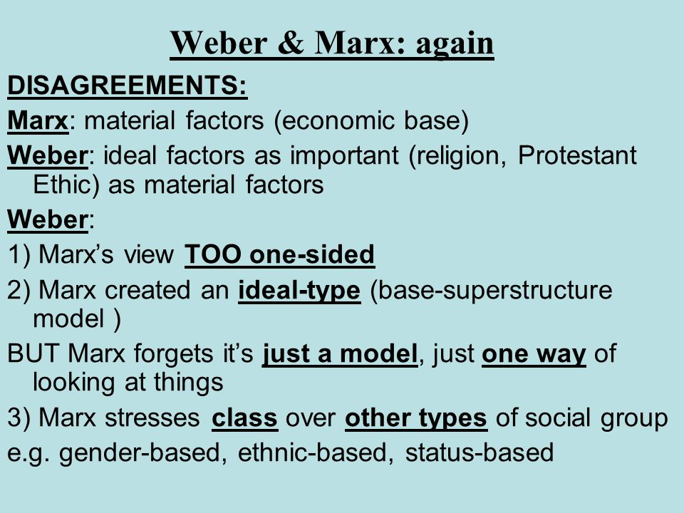 Weber & Marx: again DISAGREEMENTS: Marx: material factors (economic base) Weber: ideal factors as important (religion, Protestant Ethic) as material f