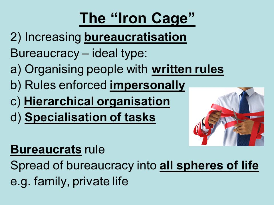 The Iron Cage 2) Increasing bureaucratisation Bureaucracy – ideal type: a) Organising people with written rules b) Rules enforced impersonally c) Hier