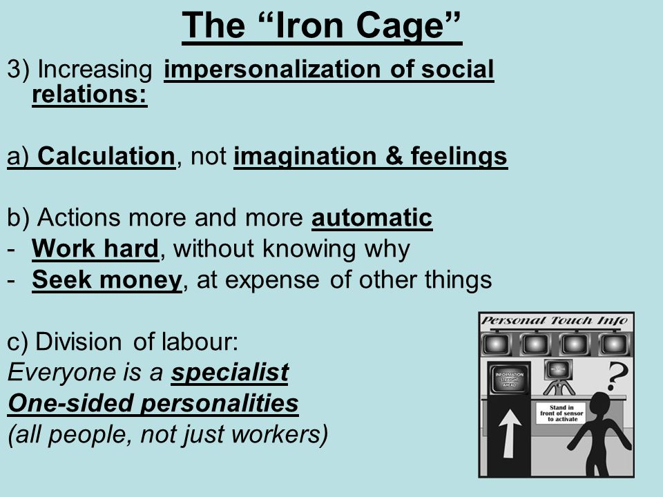 The Iron Cage 3) Increasing impersonalization of social relations: a) Calculation, not imagination & feelings b) Actions more and more automatic -Work