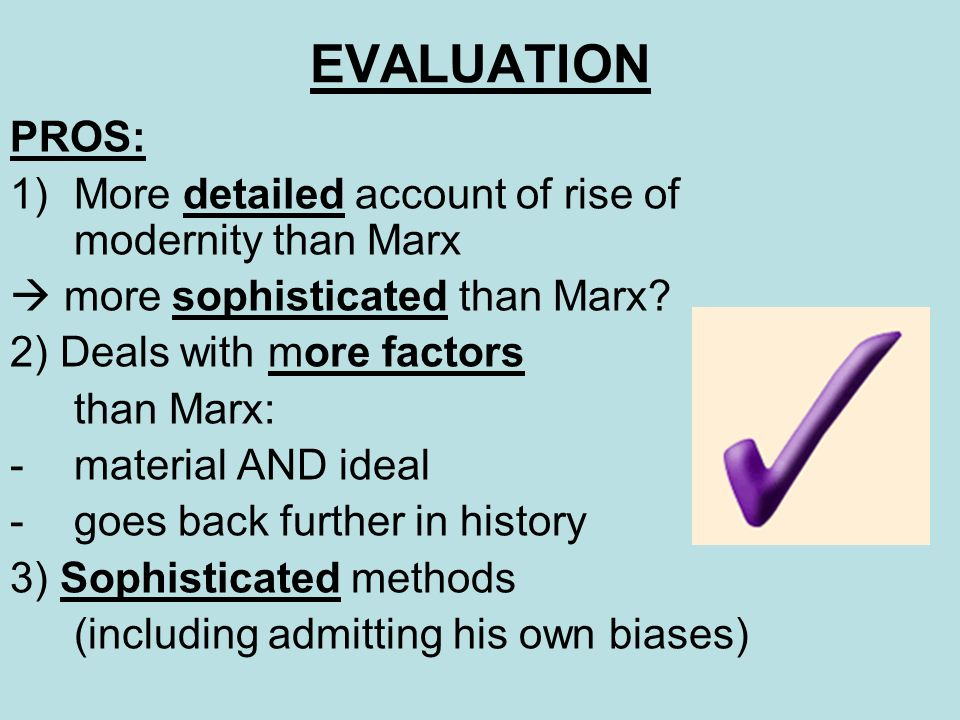 EVALUATION PROS: 1)More detailed account of rise of modernity than Marx more sophisticated than Marx? 2) Deals with more factors than Marx: -material