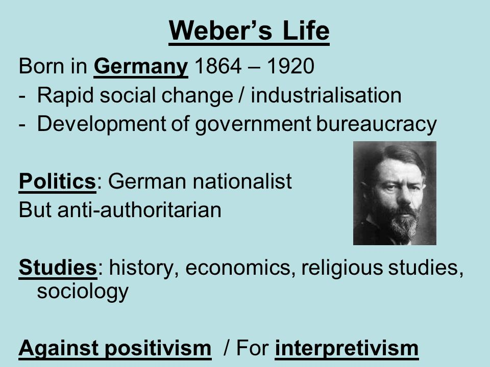 Webers Life Born in Germany 1864 – 1920 -Rapid social change / industrialisation -Development of government bureaucracy Politics: German nationalist B