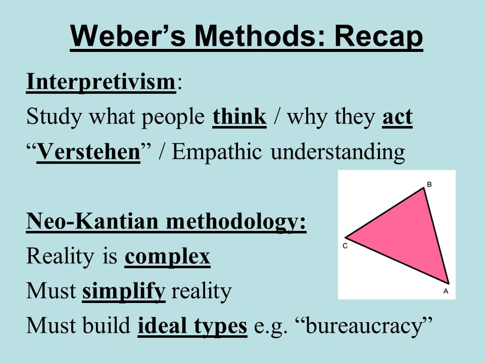 Webers Methods: Recap Sociology = study of social action 4 types of action: 1.Habitual (traditional) 2.Affective (emotional) 3.Value rational (beliefs) 4.Instrumental (or goal) rational (calculation / efficiency) Any actual action a mixture of some or all