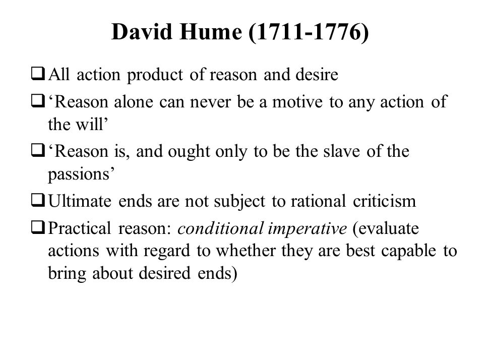 David Hume (1711-1776) All action product of reason and desire Reason alone can never be a motive to any action of the will Reason is, and ought only
