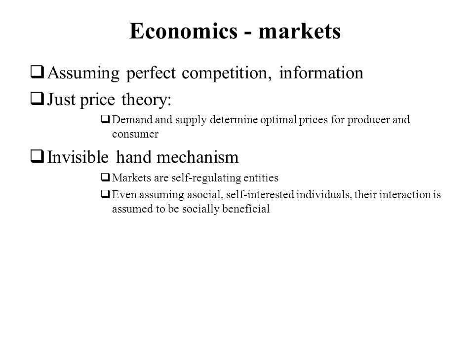 Economics - markets Assuming perfect competition, information Just price theory: Demand and supply determine optimal prices for producer and consumer