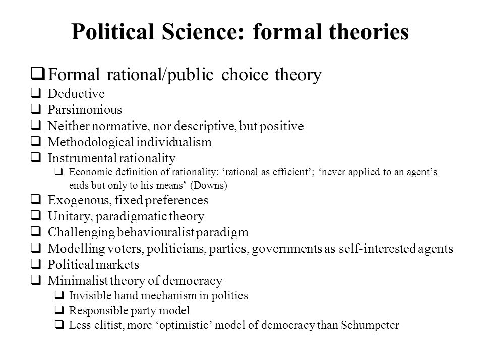 Political Science: formal theories Formal rational/public choice theory Deductive Parsimonious Neither normative, nor descriptive, but positive Method