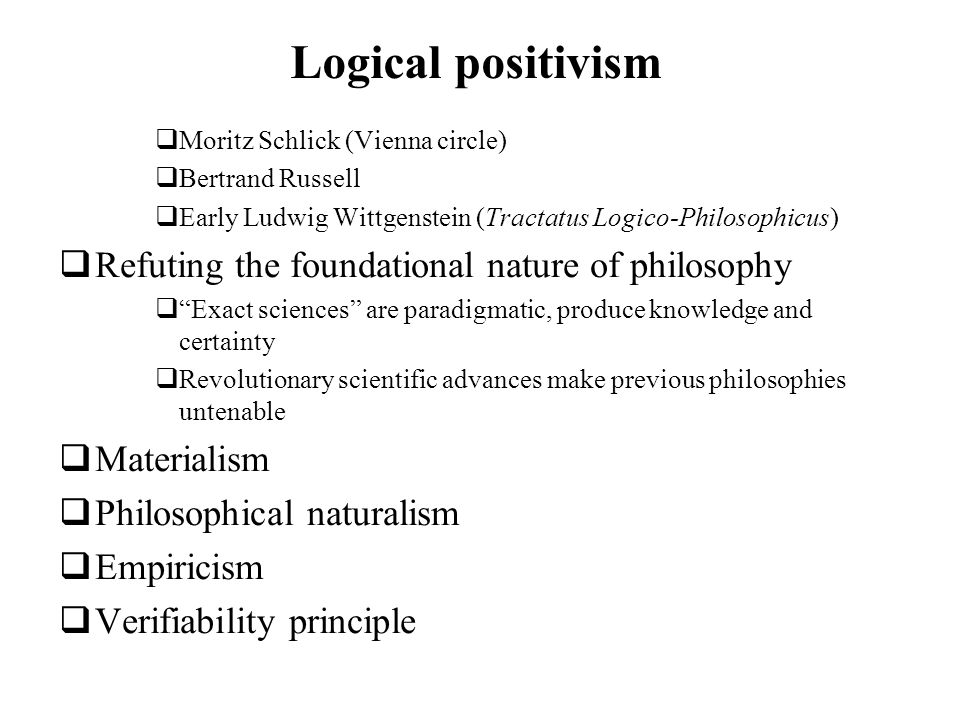 Logical positivism Moritz Schlick (Vienna circle) Bertrand Russell Early Ludwig Wittgenstein (Tractatus Logico-Philosophicus) Refuting the foundationa