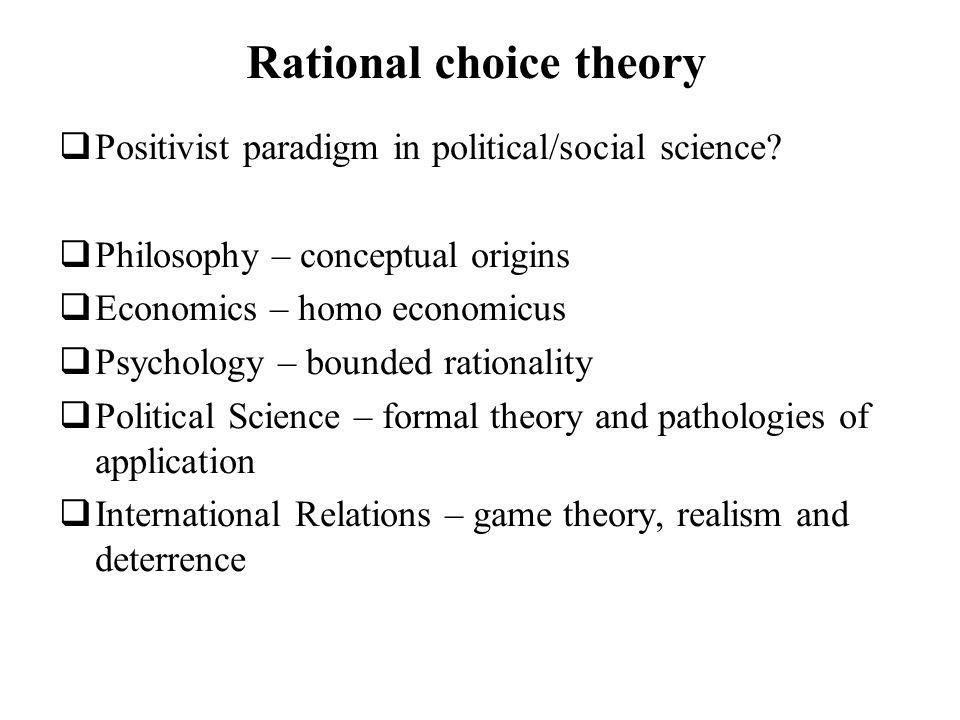 Rational choice theory Positivist paradigm in political/social science? Philosophy – conceptual origins Economics – homo economicus Psychology – bound