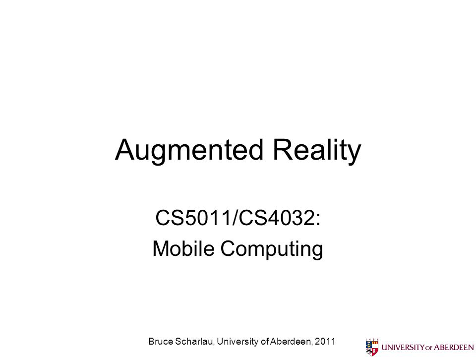Augmented Reality CS5011/CS4032: Mobile Computing Bruce Scharlau, University of Aberdeen, 2011
