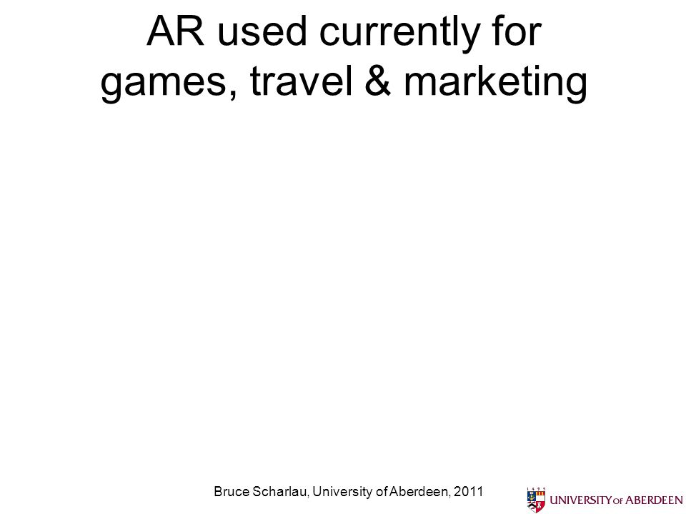 Games are similar Bruce Scharlau, University of Aberdeen, 2011 http://allyouneedislists.com/gaming/mobile/7-kick-ass- augmented-reality-mobile-games/ Guide ball round maze, pretend to play football, etc