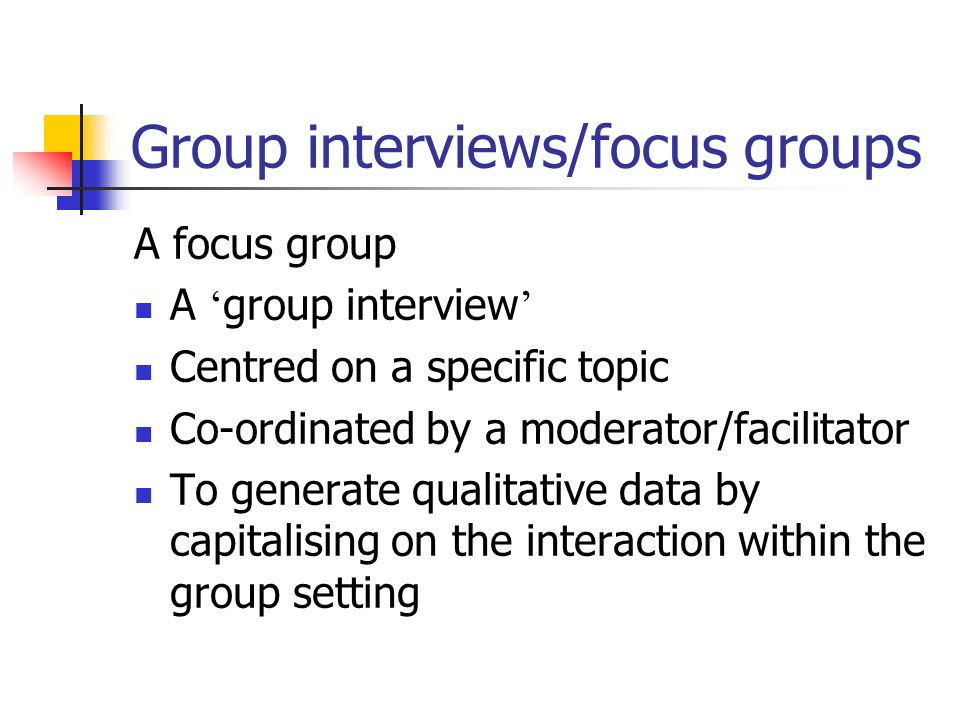 Group interviews/focus groups A focus group A group interview Centred on a specific topic Co-ordinated by a moderator/facilitator To generate qualitative data by capitalising on the interaction within the group setting