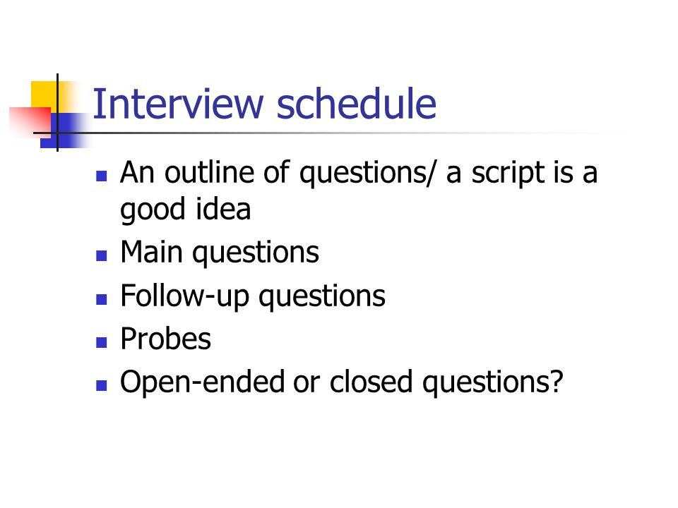 Interview schedule An outline of questions/ a script is a good idea Main questions Follow-up questions Probes Open-ended or closed questions