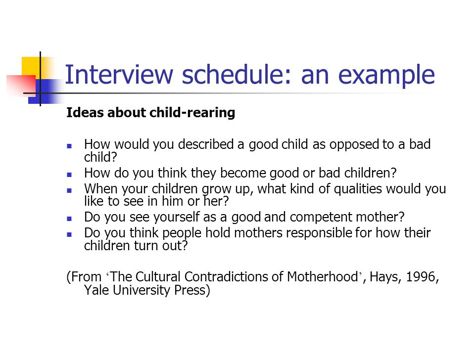 Interview schedule: an example Ideas about child-rearing How would you described a good child as opposed to a bad child.