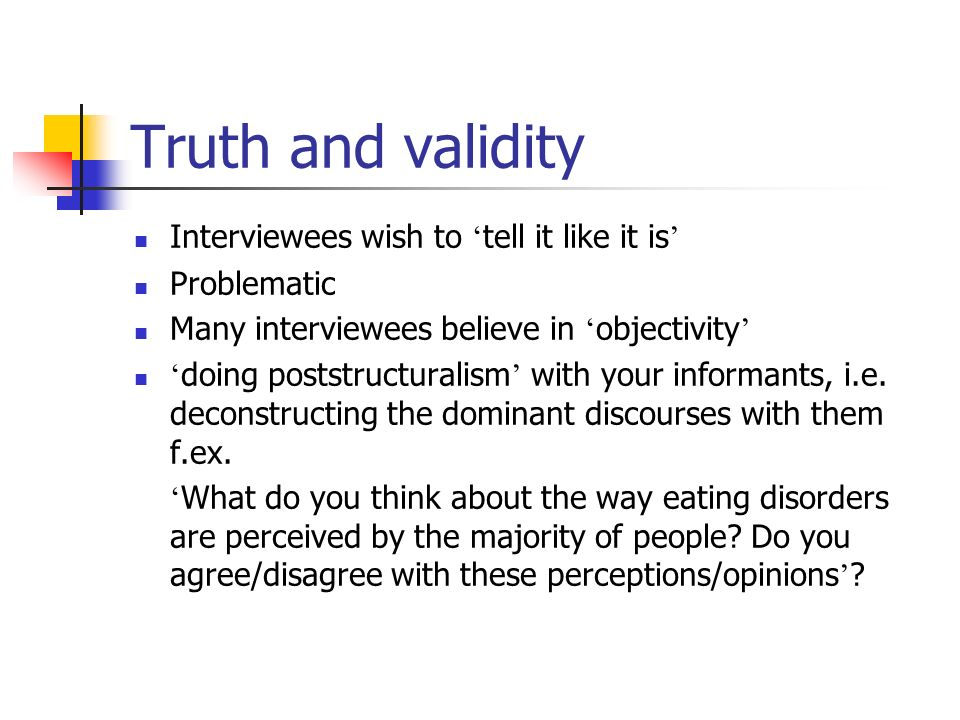 Truth and validity Interviewees wish to tell it like it is Problematic Many interviewees believe in objectivity doing poststructuralism with your informants, i.e.
