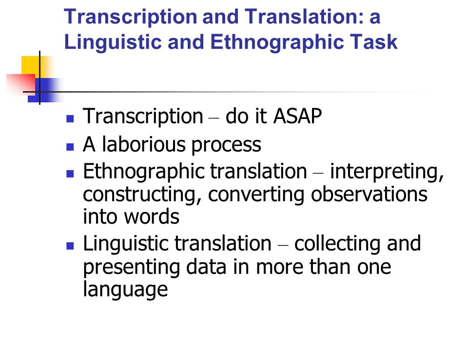 Transcription and Translation: a Linguistic and Ethnographic Task Transcription – do it ASAP A laborious process Ethnographic translation – interpreting, constructing, converting observations into words Linguistic translation – collecting and presenting data in more than one language