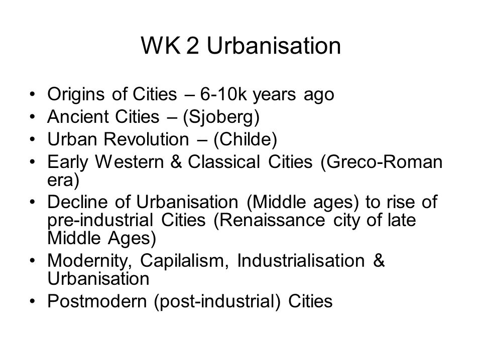 WK 2 Urbanisation Origins of Cities – 6-10k years ago Ancient Cities – (Sjoberg) Urban Revolution – (Childe) Early Western & Classical Cities (Greco-R
